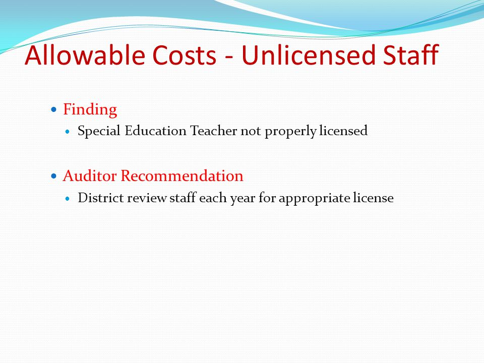 Finding Special Education Teacher not properly licensed Auditor Recommendation District review staff each year for appropriate license Allowable Costs - Unlicensed Staff