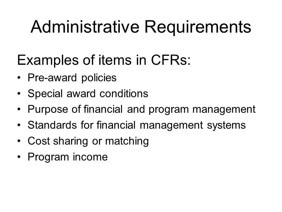 Administrative Requirements Examples of items in CFRs: Pre-award policies Special award conditions Purpose of financial and program management Standar