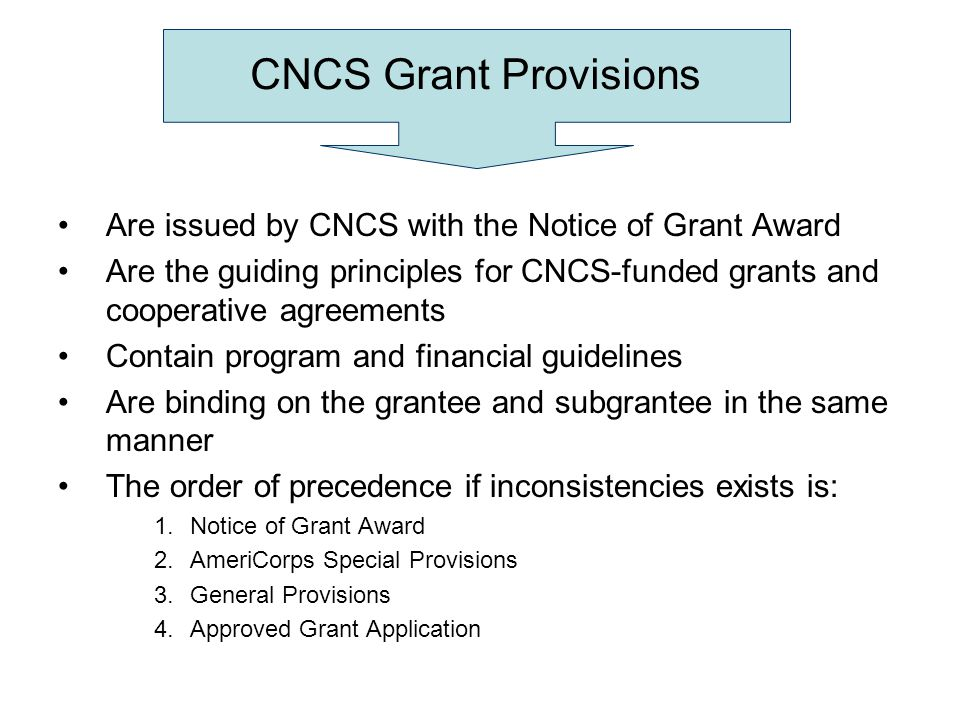 CNCS Grant Provisions Are issued by CNCS with the Notice of Grant Award Are the guiding principles for CNCS-funded grants and cooperative agreements C