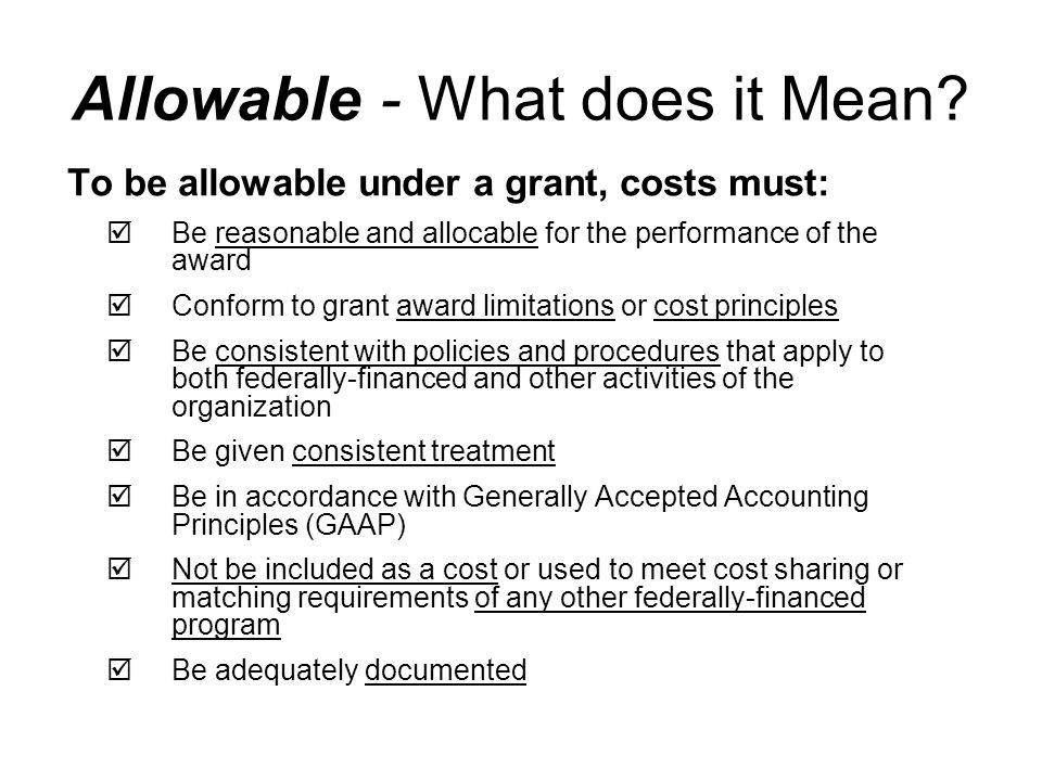 To be allowable under a grant, costs must:  Be reasonable and allocable for the performance of the award  Conform to grant award limitations or cost