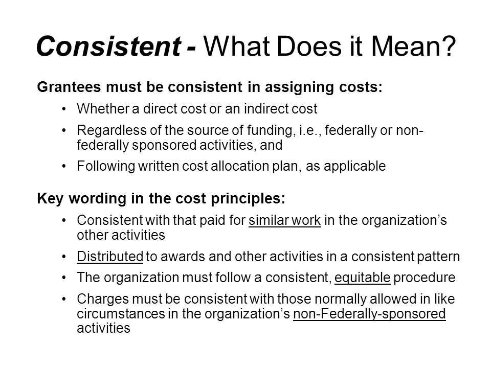 Grantees must be consistent in assigning costs: Whether a direct cost or an indirect cost Regardless of the source of funding, i.e., federally or non-