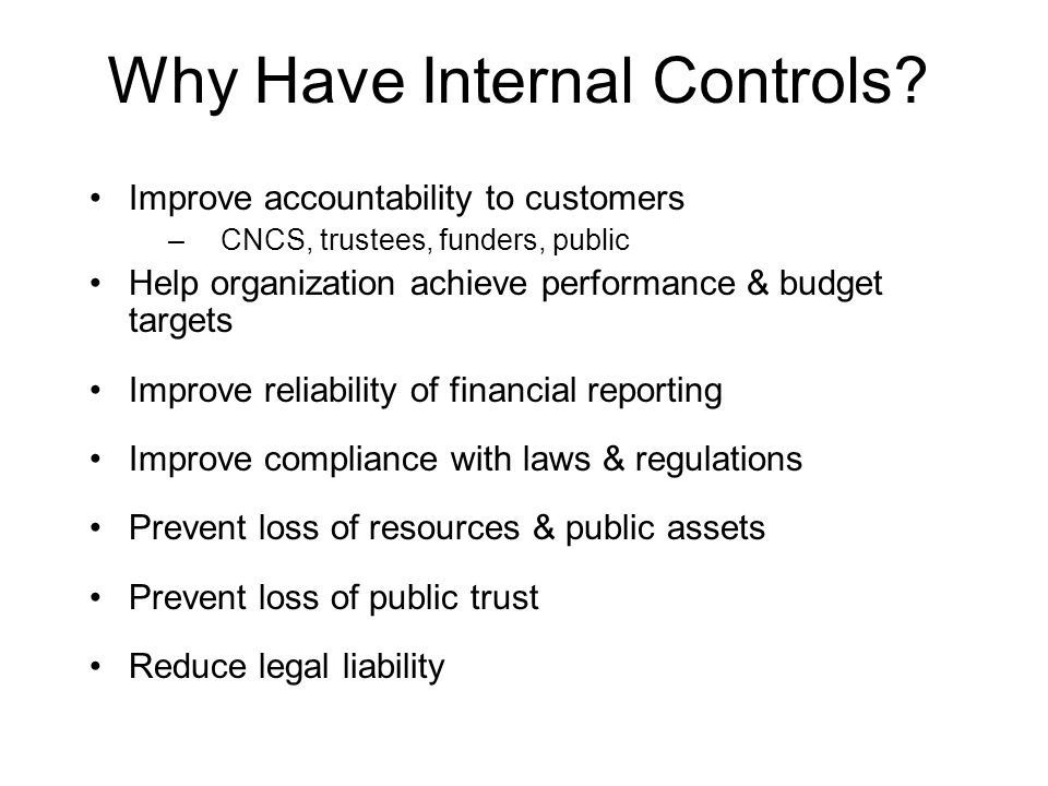Why Have Internal Controls? Improve accountability to customers –CNCS, trustees, funders, public Help organization achieve performance & budget target