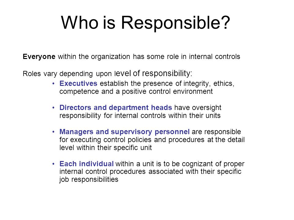 Who is Responsible? Everyone within the organization has some role in internal controls Roles vary depending upon l evel of responsibility: Executives