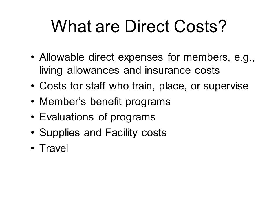 What are Direct Costs? Allowable direct expenses for members, e.g., living allowances and insurance costs Costs for staff who train, place, or supervi