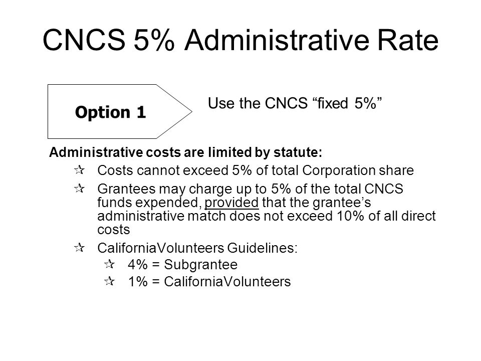 CNCS 5% Administrative Rate Administrative costs are limited by statute:  Costs cannot exceed 5% of total Corporation share  Grantees may charge up