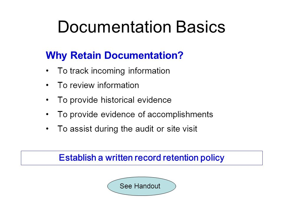 Why Retain Documentation? To track incoming information To review information To provide historical evidence To provide evidence of accomplishments To