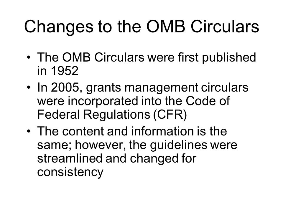 Changes to the OMB Circulars The OMB Circulars were first published in 1952 In 2005, grants management circulars were incorporated into the Code of Fe