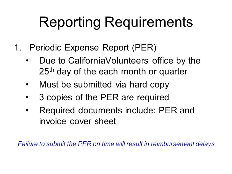 Reporting Requirements 1.Periodic Expense Report (PER) Due to CaliforniaVolunteers office by the 25 th day of the each month or quarter Must be submit