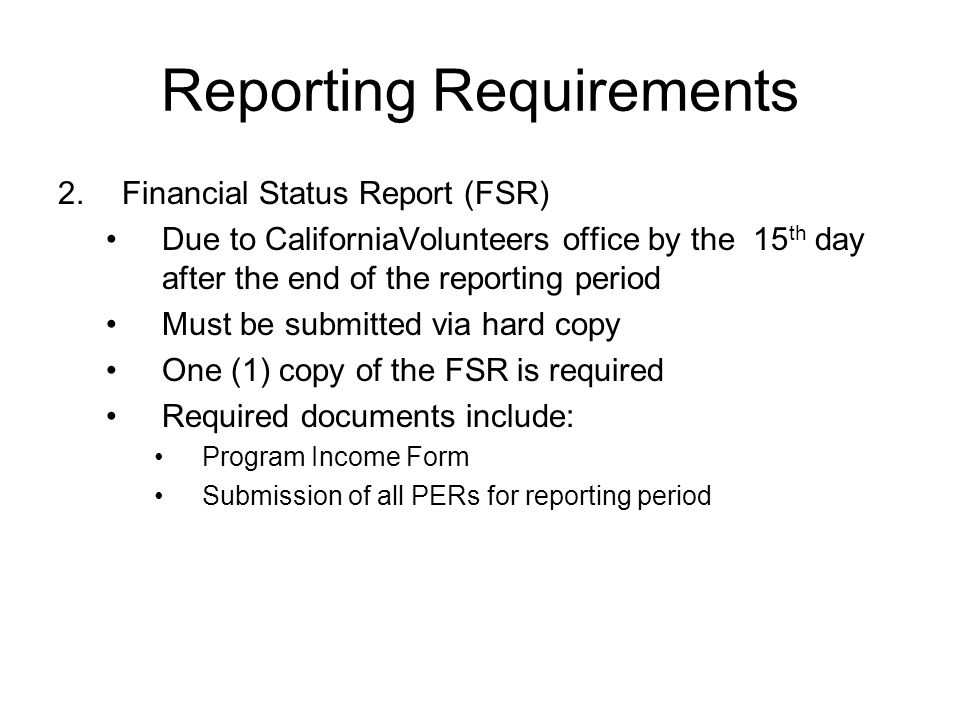 Reporting Requirements 2.Financial Status Report (FSR) Due to CaliforniaVolunteers office by the 15 th day after the end of the reporting period Must