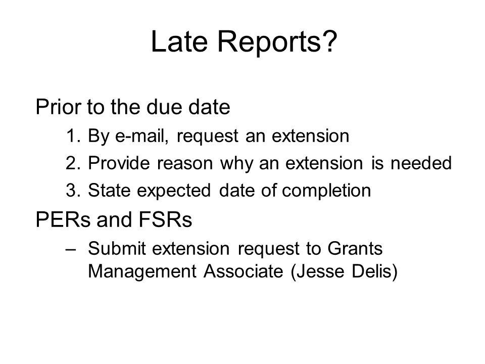 Prior to the due date 1.By e-mail, request an extension 2.Provide reason why an extension is needed 3.State expected date of completion PERs and FSRs