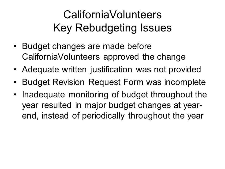 CaliforniaVolunteers Key Rebudgeting Issues Budget changes are made before CaliforniaVolunteers approved the change Adequate written justification was