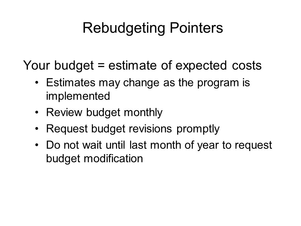 Your budget = estimate of expected costs Estimates may change as the program is implemented Review budget monthly Request budget revisions promptly Do