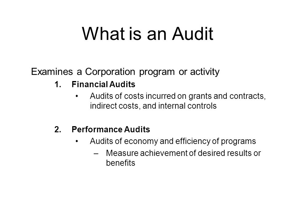 What is an Audit Examines a Corporation program or activity 1.Financial Audits Audits of costs incurred on grants and contracts, indirect costs, and i
