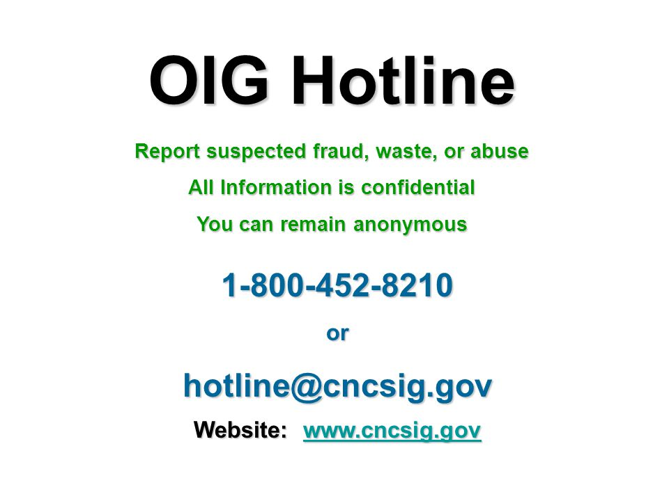 OIG Hotline Report suspected fraud, waste, or abuse All Information is confidential You can remain anonymous 1-800-452-8210orhotline@cncsig.gov Websit