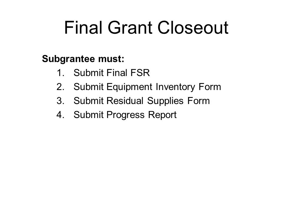 Final Grant Closeout Subgrantee must: 1.Submit Final FSR 2.Submit Equipment Inventory Form 3.Submit Residual Supplies Form 4.Submit Progress Report