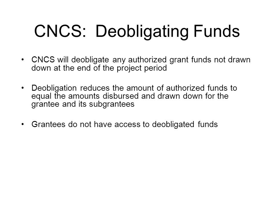 CNCS: Deobligating Funds CNCS will deobligate any authorized grant funds not drawn down at the end of the project period Deobligation reduces the amou