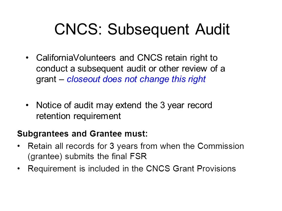 CNCS: Subsequent Audit CaliforniaVolunteers and CNCS retain right to conduct a subsequent audit or other review of a grant – closeout does not change