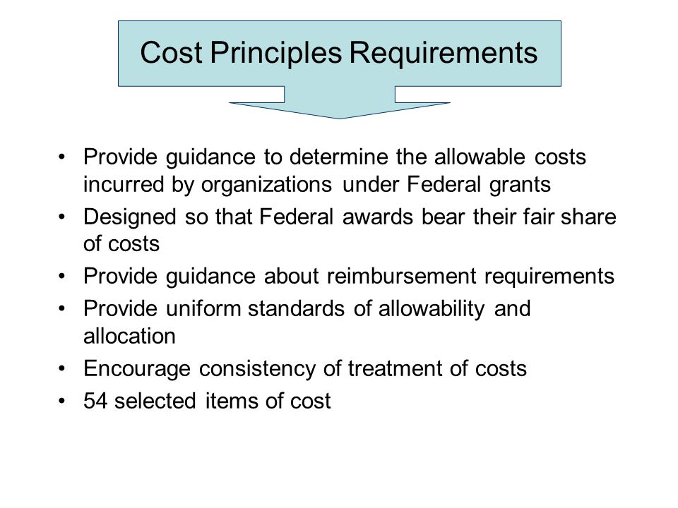 Cost Principles Requirements Provide guidance to determine the allowable costs incurred by organizations under Federal grants Designed so that Federal