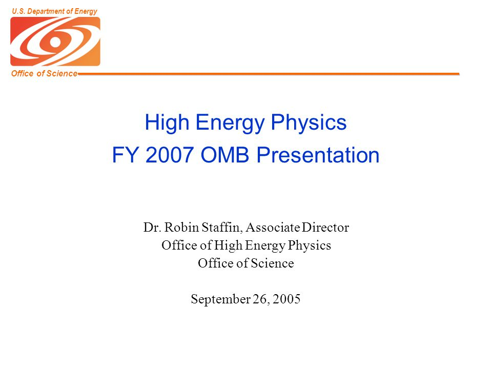 Office of Science U.S. Department of Energy High Energy Physics FY 2007 OMB Presentation Dr.