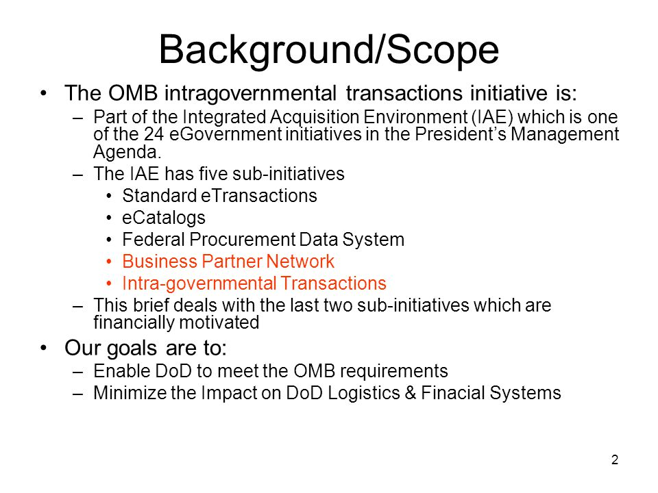2 Background/Scope The OMB intragovernmental transactions initiative is: –Part of the Integrated Acquisition Environment (IAE) which is one of the 24 eGovernment initiatives in the President's Management Agenda.