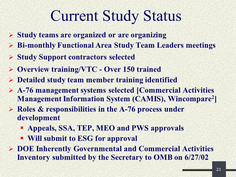 21 Current Study Status  Study teams are organized or are organizing  Bi-monthly Functional Area Study Team Leaders meetings  Study Support contractors selected  Overview training/VTC - Over 150 trained  Detailed study team member training identified  A-76 management systems selected [Commercial Activities Management Information System (CAMIS), Wincompare 2 ]  Roles & responsibilities in the A-76 process under development  Appeals, SSA, TEP, MEO and PWS approvals  Will submit to ESG for approval  DOE Inherently Governmental and Commercial Activities Inventory submitted by the Secretary to OMB on 6/27/02