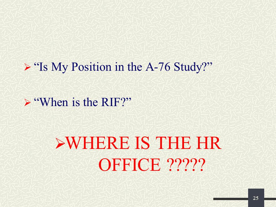 25  Is My Position in the A-76 Study?  When is the RIF?  WHERE IS THE HR OFFICE ?????