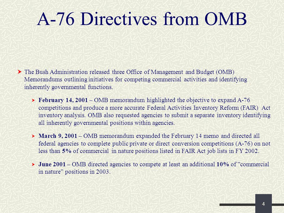 4 A-76 Directives from OMB  The Bush Administration released three Office of Management and Budget (OMB) Memorandums outlining initiatives for competing commercial activities and identifying inherently governmental functions.