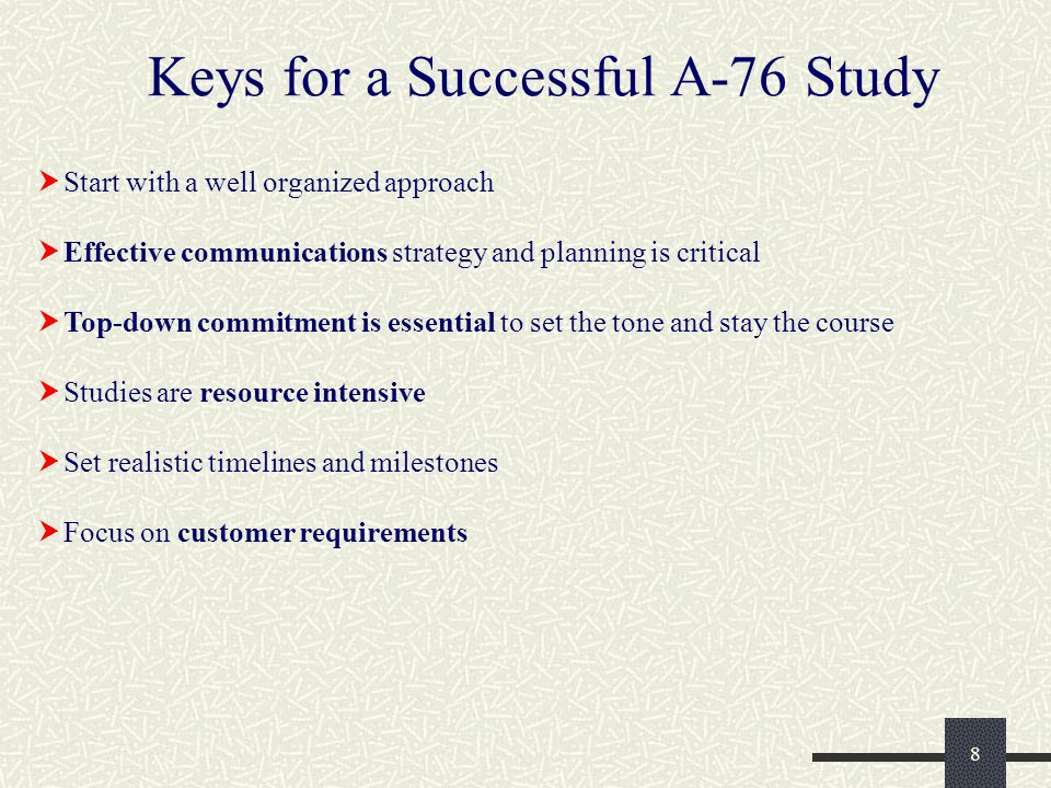 8 Keys for a Successful A-76 Study  Start with a well organized approach  Effective communications strategy and planning is critical  Top-down commitment is essential to set the tone and stay the course  Studies are resource intensive  Set realistic timelines and milestones  Focus on customer requirements