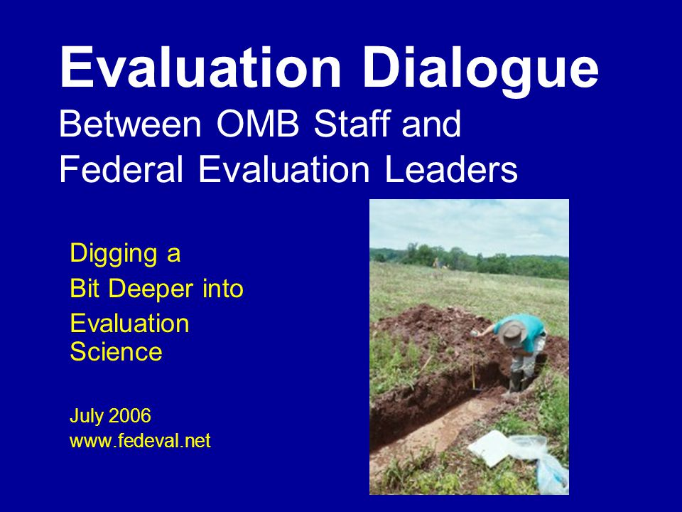 Evaluation Dialogue Between OMB Staff and Federal Evaluation Leaders Digging a Bit Deeper into Evaluation Science July 2006 www.fedeval.net
