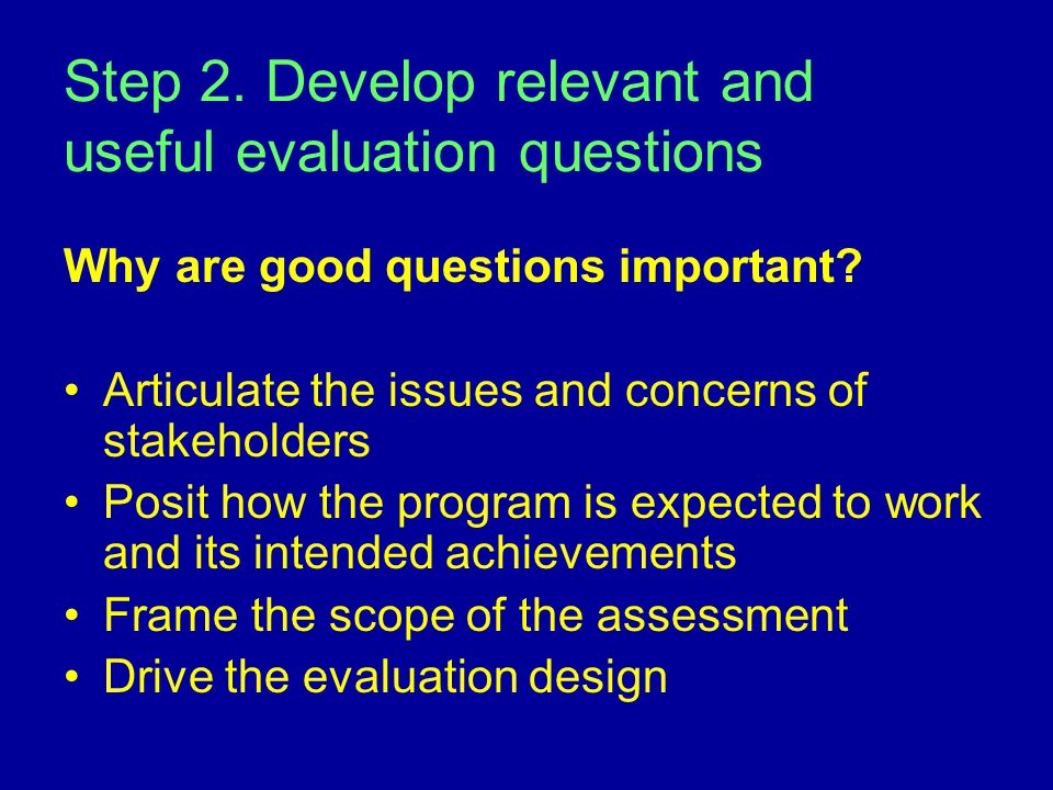 Step 2.Develop relevant and useful evaluation questions Why are good questions important.