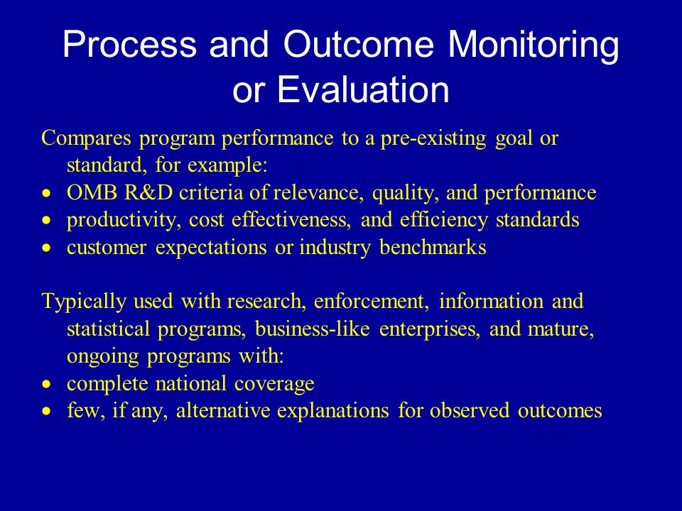 Process and Outcome Monitoring or Evaluation Compares program performance to a pre-existing goal or standard, for example:  OMB R&D criteria of relevance, quality, and performance  productivity, cost effectiveness, and efficiency standards  customer expectations or industry benchmarks Typically used with research, enforcement, information and statistical programs, business-like enterprises, and mature, ongoing programs with:  complete national coverage  few, if any, alternative explanations for observed outcomes