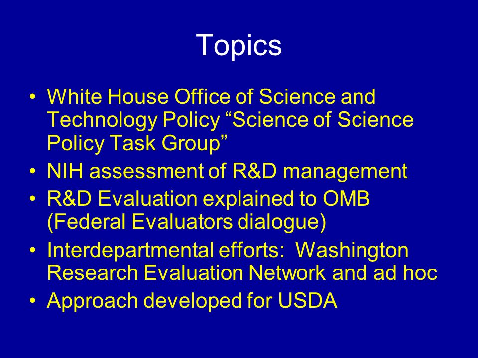 Topics White House Office of Science and Technology Policy Science of Science Policy Task Group NIH assessment of R&D management R&D Evaluation explained to OMB (Federal Evaluators dialogue) Interdepartmental efforts: Washington Research Evaluation Network and ad hoc Approach developed for USDA