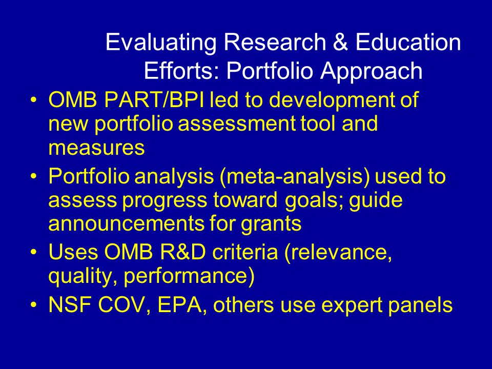 Evaluating Research & Education Efforts: Portfolio Approach OMB PART/BPI led to development of new portfolio assessment tool and measures Portfolio analysis (meta-analysis) used to assess progress toward goals; guide announcements for grants Uses OMB R&D criteria (relevance, quality, performance) NSF COV, EPA, others use expert panels