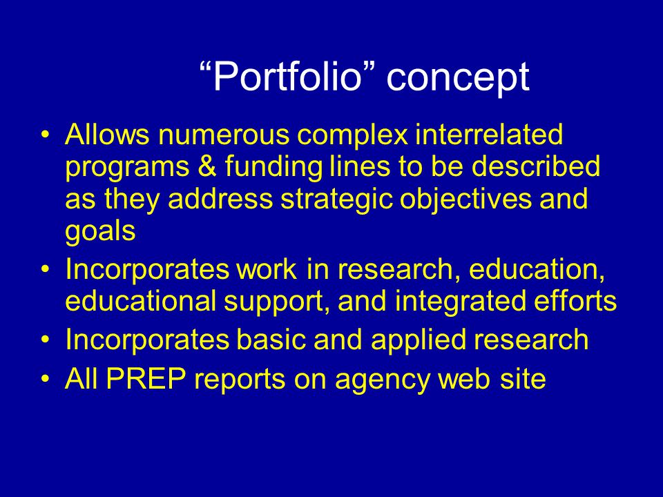 Portfolio concept Allows numerous complex interrelated programs & funding lines to be described as they address strategic objectives and goals Incorporates work in research, education, educational support, and integrated efforts Incorporates basic and applied research All PREP reports on agency web site