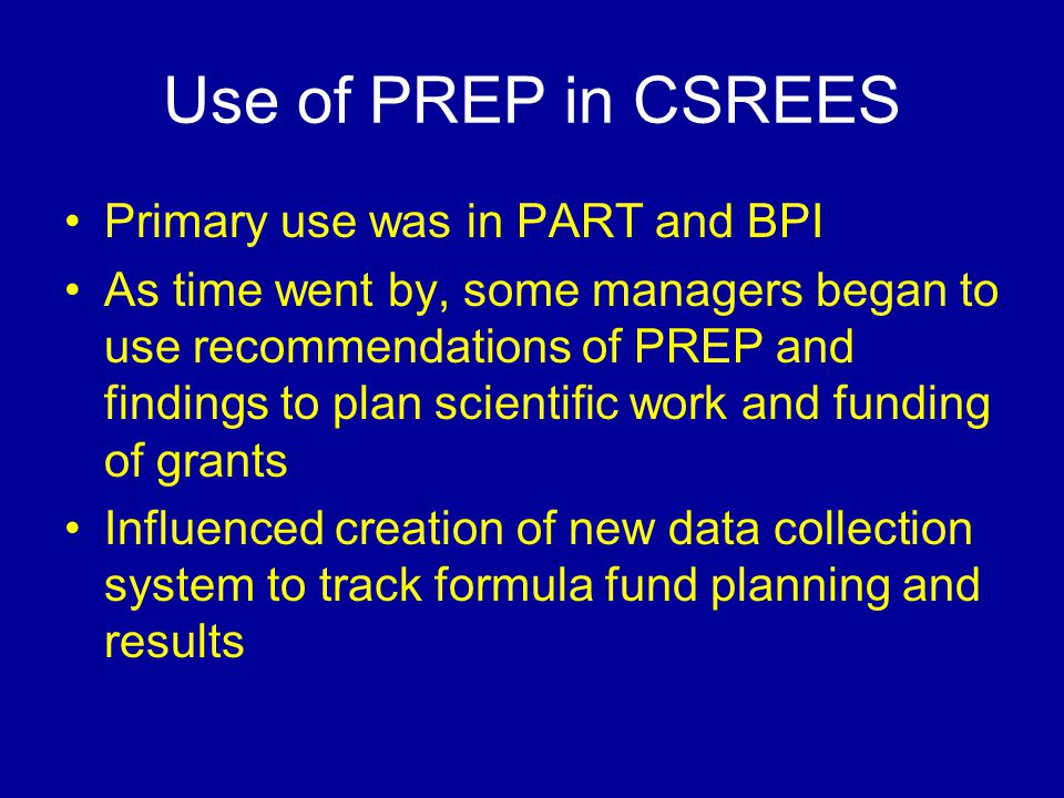 Use of PREP in CSREES Primary use was in PART and BPI As time went by, some managers began to use recommendations of PREP and findings to plan scientific work and funding of grants Influenced creation of new data collection system to track formula fund planning and results