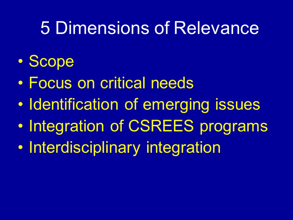 5 Dimensions of Relevance Scope Focus on critical needs Identification of emerging issues Integration of CSREES programs Interdisciplinary integration