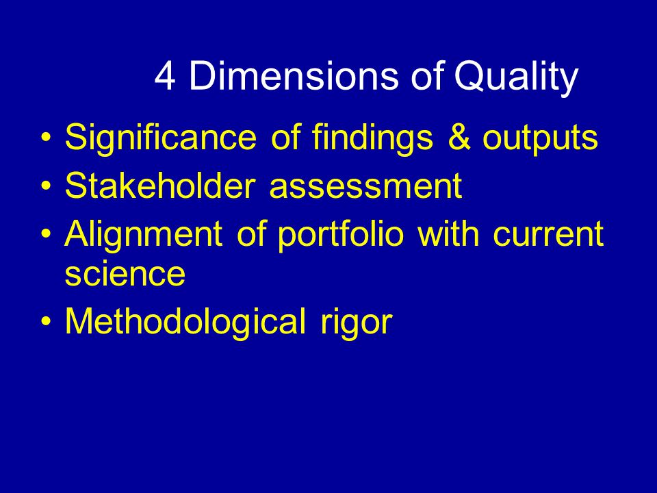 4 Dimensions of Quality Significance of findings & outputs Stakeholder assessment Alignment of portfolio with current science Methodological rigor