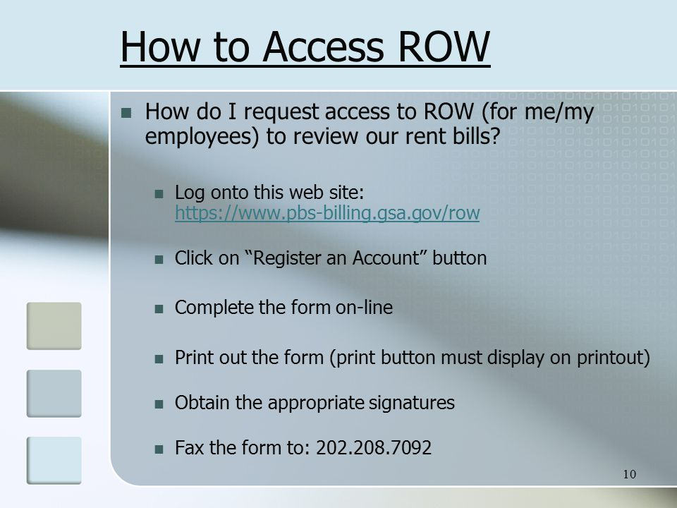 10 How to Access ROW How do I request access to ROW (for me/my employees) to review our rent bills? Log onto this web site: https://www.pbs-billing.gs