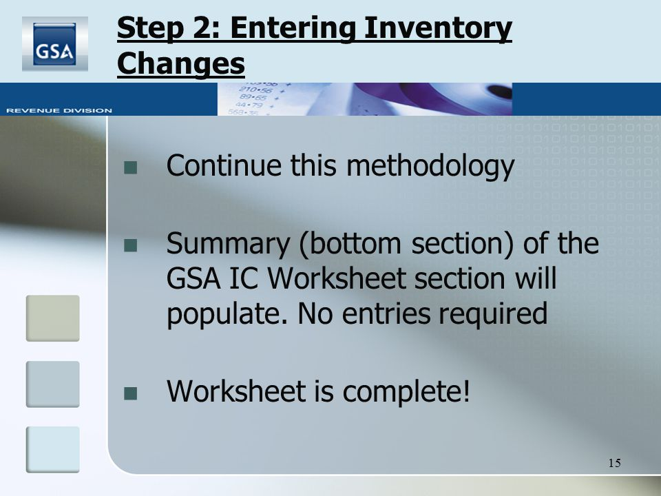 15 Step 2: Entering Inventory Changes Continue this methodology Summary (bottom section) of the GSA IC Worksheet section will populate. No entries req