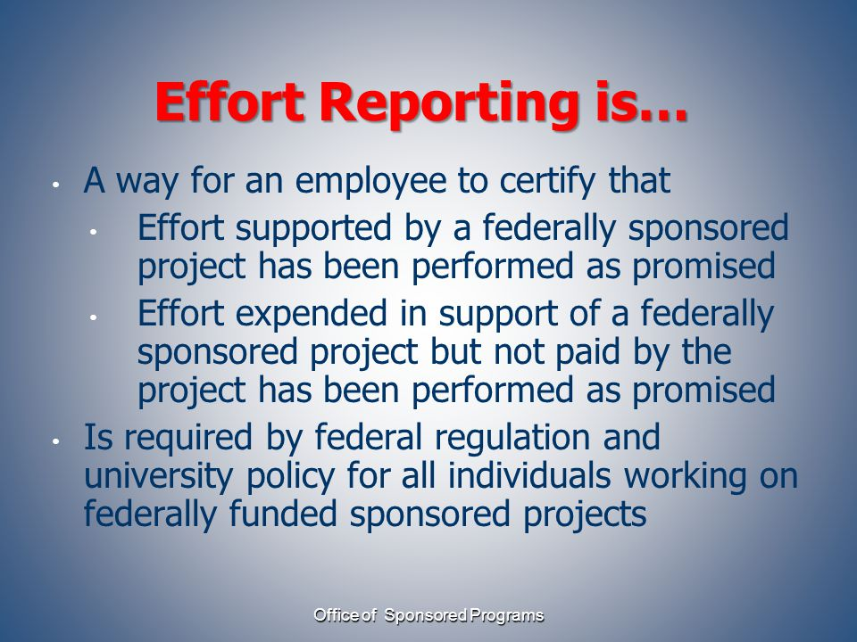 Effort Reporting is… A way for an employee to certify that Effort supported by a federally sponsored project has been performed as promised Effort expended in support of a federally sponsored project but not paid by the project has been performed as promised Is required by federal regulation and university policy for all individuals working on federally funded sponsored projects Office of Sponsored Programs