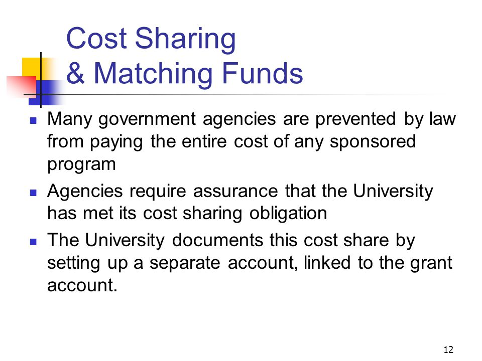 12 Cost Sharing & Matching Funds Many government agencies are prevented by law from paying the entire cost of any sponsored program Agencies require a