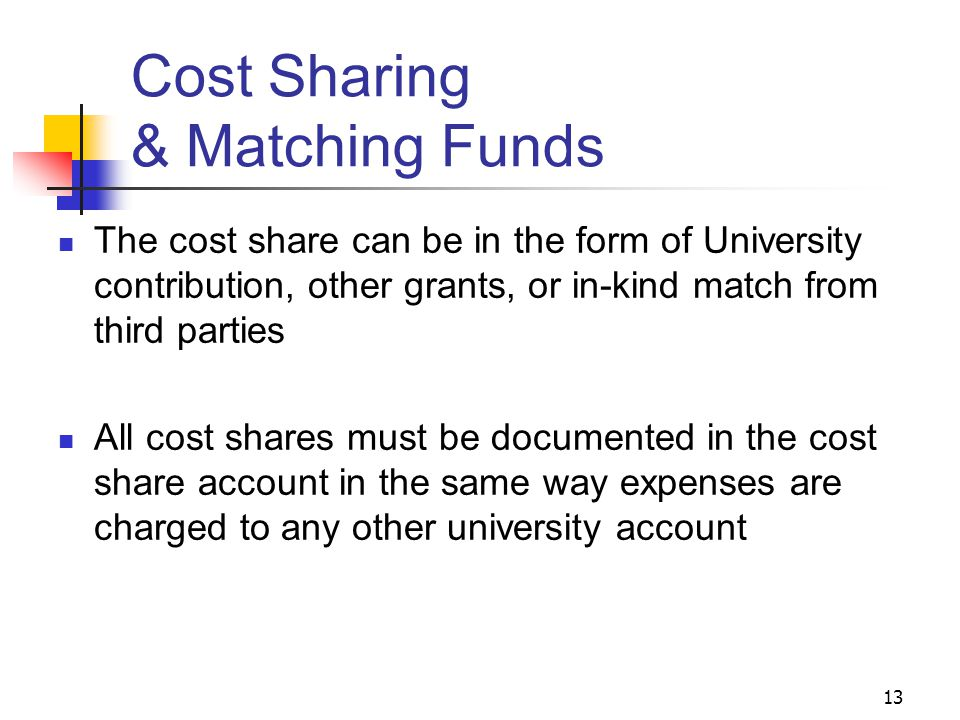 13 Cost Sharing & Matching Funds The cost share can be in the form of University contribution, other grants, or in-kind match from third parties All cost shares must be documented in the cost share account in the same way expenses are charged to any other university account
