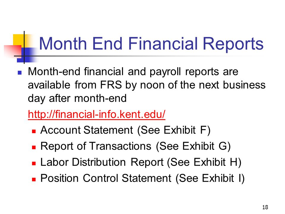 18 Month End Financial Reports Month-end financial and payroll reports are available from FRS by noon of the next business day after month-end http://financial-info.kent.edu/ Account Statement (See Exhibit F) Report of Transactions (See Exhibit G) Labor Distribution Report (See Exhibit H) Position Control Statement (See Exhibit I)