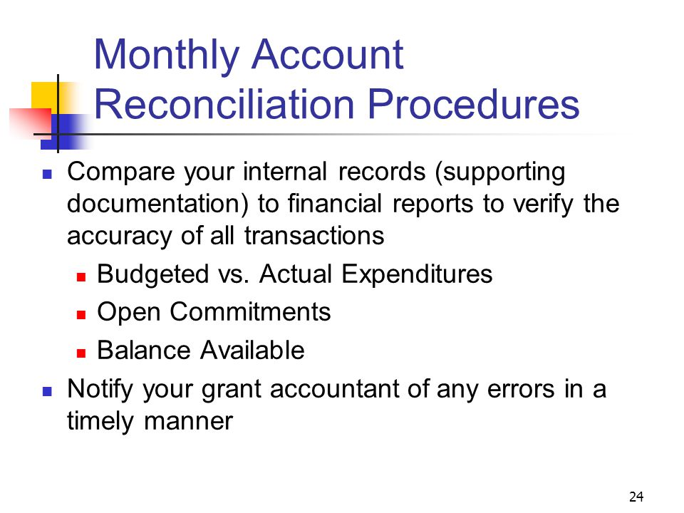 24 Monthly Account Reconciliation Procedures Compare your internal records (supporting documentation) to financial reports to verify the accuracy of all transactions Budgeted vs.
