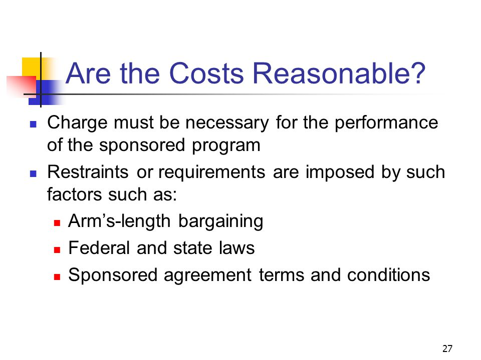 27 Are the Costs Reasonable? Charge must be necessary for the performance of the sponsored program Restraints or requirements are imposed by such fact