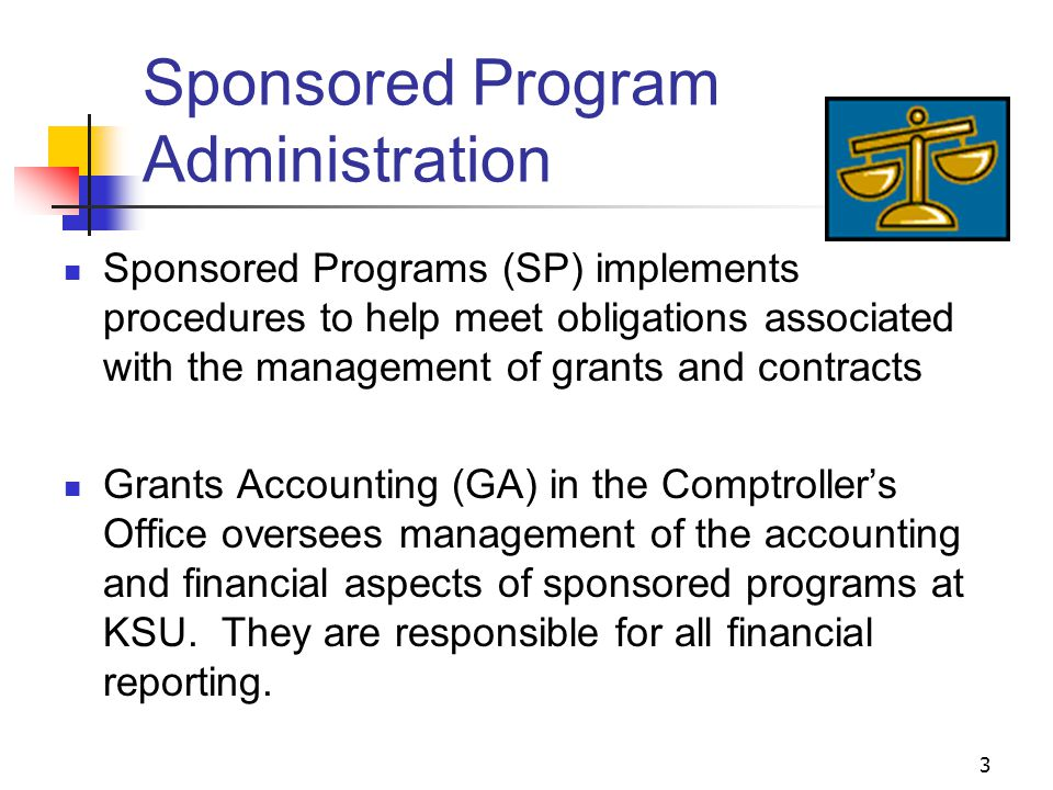 3 Sponsored Program Administration Sponsored Programs (SP) implements procedures to help meet obligations associated with the management of grants and contracts Grants Accounting (GA) in the Comptroller's Office oversees management of the accounting and financial aspects of sponsored programs at KSU.
