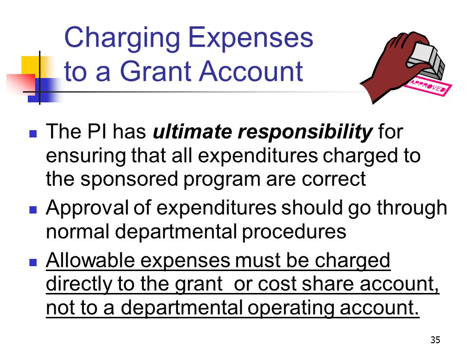 35 Charging Expenses to a Grant Account The PI has ultimate responsibility for ensuring that all expenditures charged to the sponsored program are cor