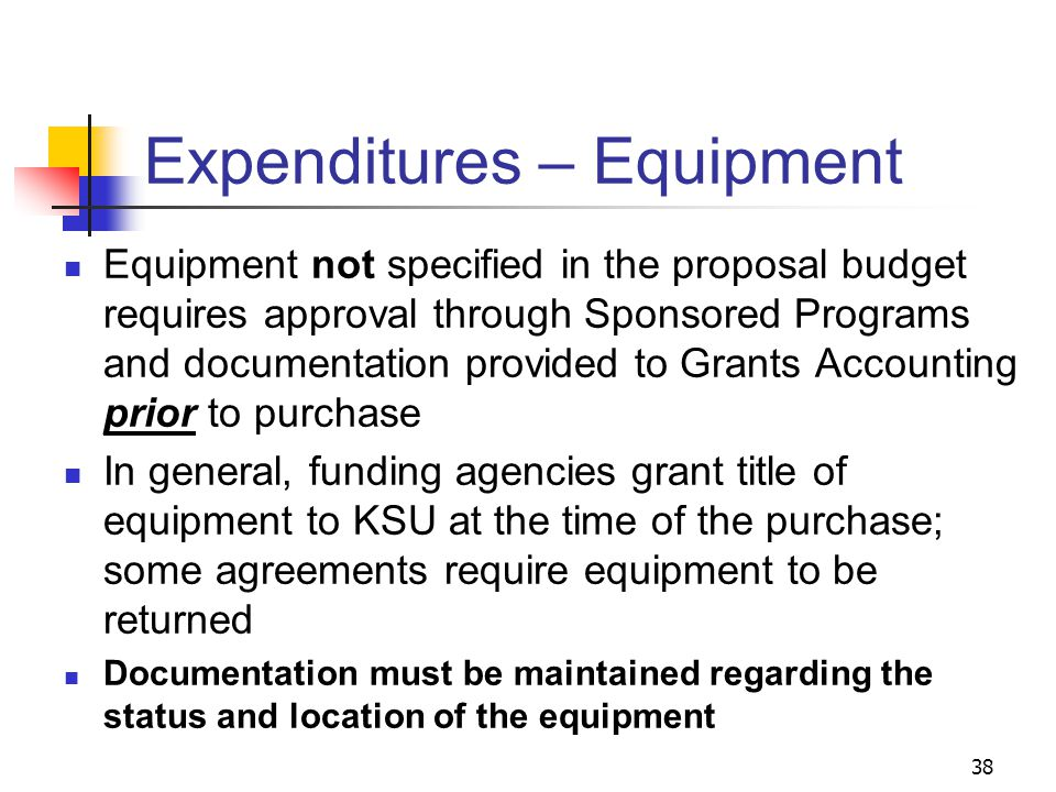 38 Expenditures – Equipment Equipment not specified in the proposal budget requires approval through Sponsored Programs and documentation provided to Grants Accounting prior to purchase In general, funding agencies grant title of equipment to KSU at the time of the purchase; some agreements require equipment to be returned Documentation must be maintained regarding the status and location of the equipment