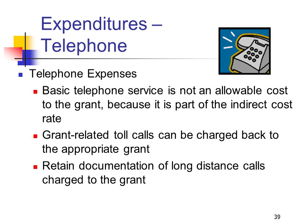 39 Expenditures – Telephone Telephone Expenses Basic telephone service is not an allowable cost to the grant, because it is part of the indirect cost