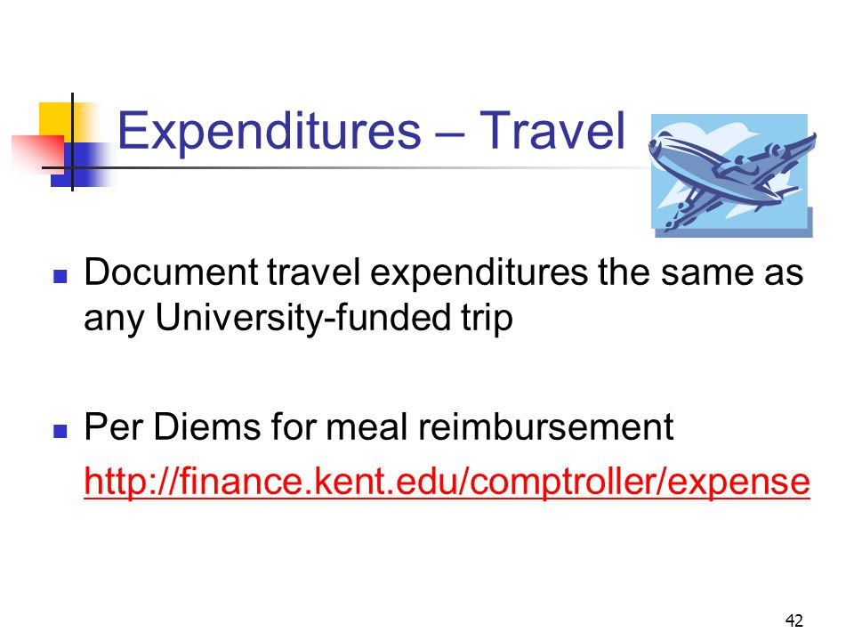 42 Expenditures – Travel Document travel expenditures the same as any University-funded trip Per Diems for meal reimbursement http://finance.kent.edu/comptroller/expense